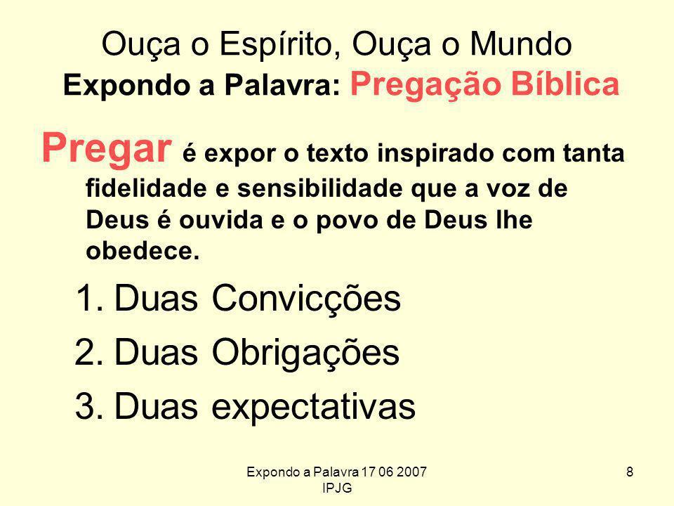 Expondo a Palavra 17 06 2007 IPJG 8 Ouça o Espírito, Ouça o Mundo Expondo a Palavra: Pregação Bíblica Pregar é expor o texto inspirado com tanta fidelidade e sensibilidade que a voz de Deus é ouvida e o povo de Deus lhe obedece.