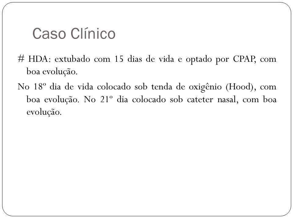 Caso Clínico # HDA: extubado com 15 dias de vida e optado por CPAP, com boa evolução. No 18º dia de vida colocado sob tenda de oxigênio (Hood), com bo