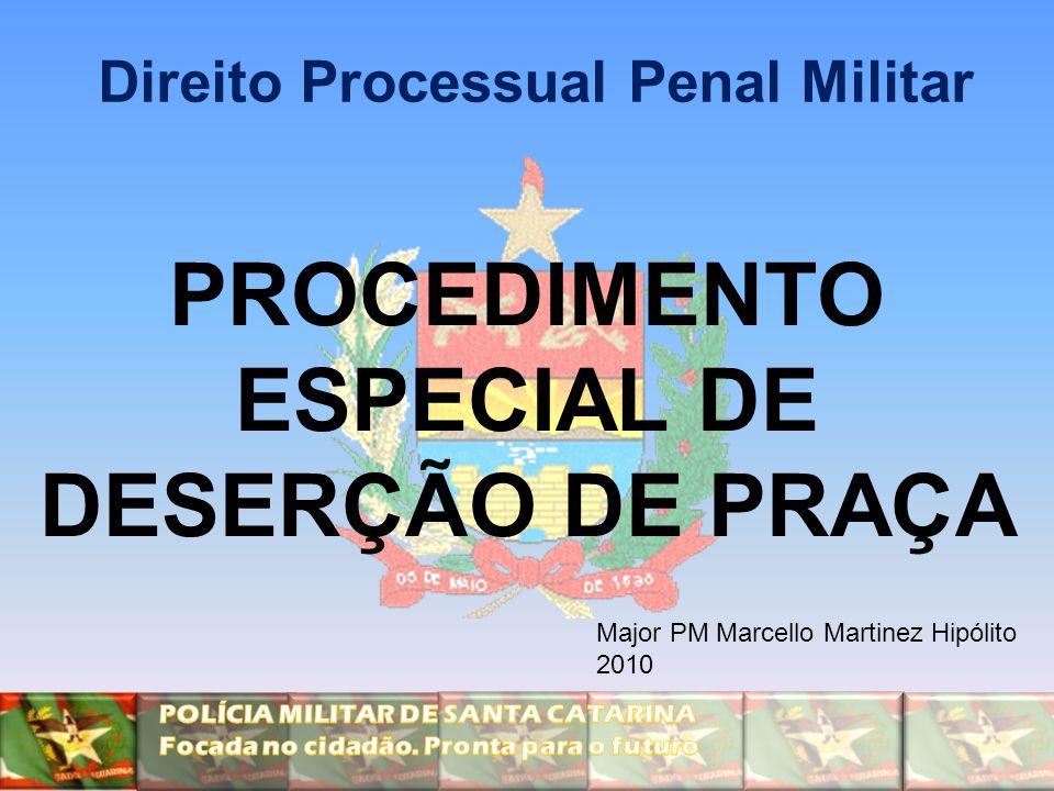 PROCEDIMENTO ESPECIAL DE DESERÇÃO DE PRAÇA Direito Processual Penal Militar Major PM Marcello Martinez Hipólito 2010