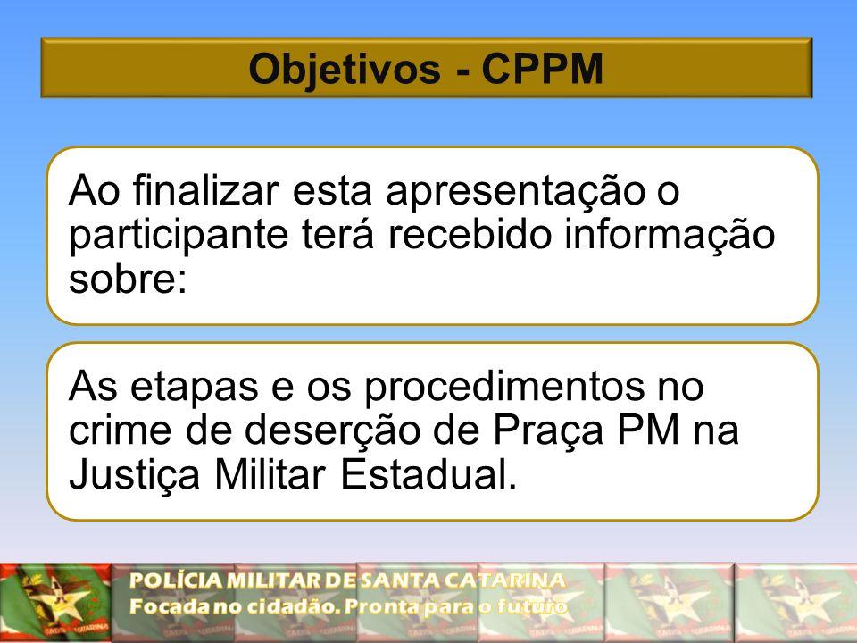 Objetivos - CPPM Ao finalizar esta apresentação o participante terá recebido informação sobre: As etapas e os procedimentos no crime de deserção de Praça PM na Justiça Militar Estadual.