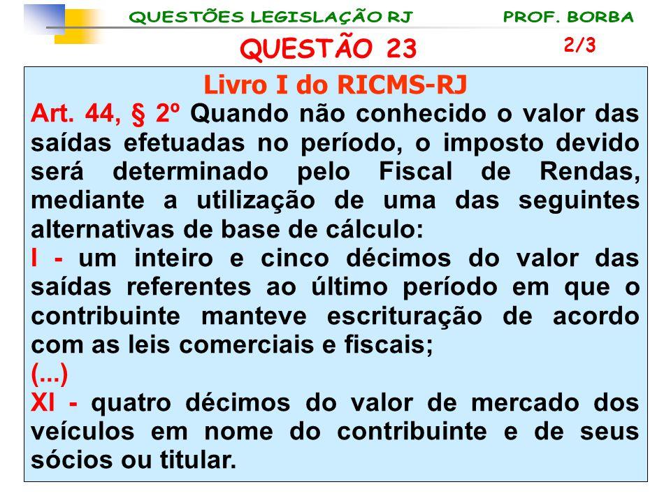 QUESTÃO 23 Livro I do RICMS-RJ Art. 44, § 2º Quando não conhecido o valor das saídas efetuadas no período, o imposto devido será determinado pelo Fisc