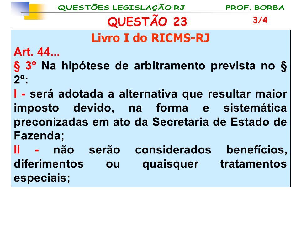 QUESTÃO 23 Livro I do RICMS-RJ Art. 44... § 3º Na hipótese de arbitramento prevista no § 2º: I - será adotada a alternativa que resultar maior imposto