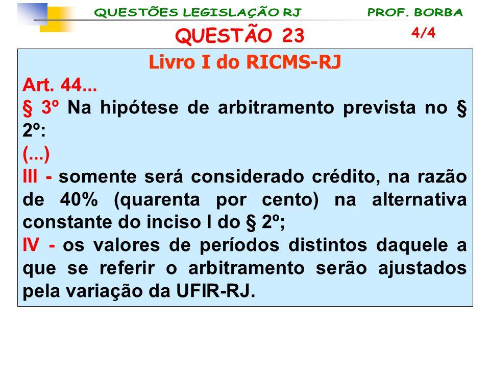 QUESTÃO 23 Livro I do RICMS-RJ Art. 44... § 3º Na hipótese de arbitramento prevista no § 2º: (...) III - somente será considerado crédito, na razão de
