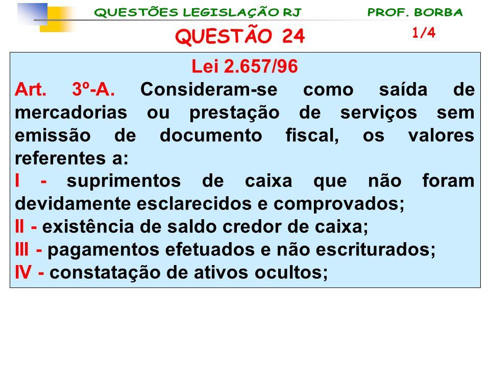QUESTÃO 24 Lei 2.657/96 Art. 3º-A. Consideram-se como saída de mercadorias ou prestação de serviços sem emissão de documento fiscal, os valores refere