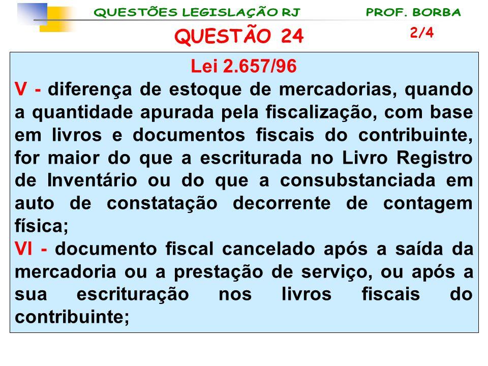 QUESTÃO 24 Lei 2.657/96 V - diferença de estoque de mercadorias, quando a quantidade apurada pela fiscalização, com base em livros e documentos fiscai