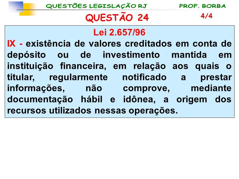 QUESTÃO 24 Lei 2.657/96 IX - existência de valores creditados em conta de depósito ou de investimento mantida em instituição financeira, em relação ao