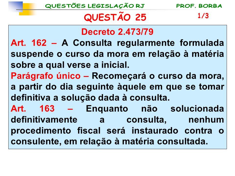 QUESTÃO 25 Decreto 2.473/79 Art. 162 – A Consulta regularmente formulada suspende o curso da mora em relação à matéria sobre a qual verse a inicial. P