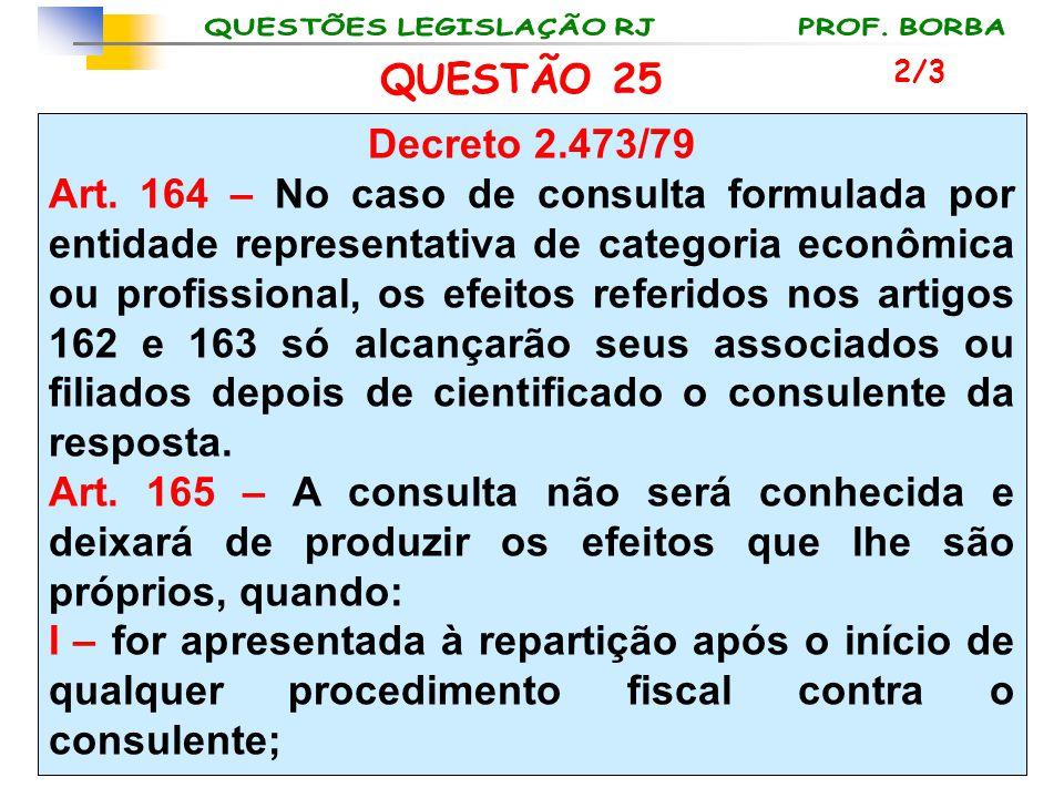 QUESTÃO 25 Decreto 2.473/79 Art. 164 – No caso de consulta formulada por entidade representativa de categoria econômica ou profissional, os efeitos re