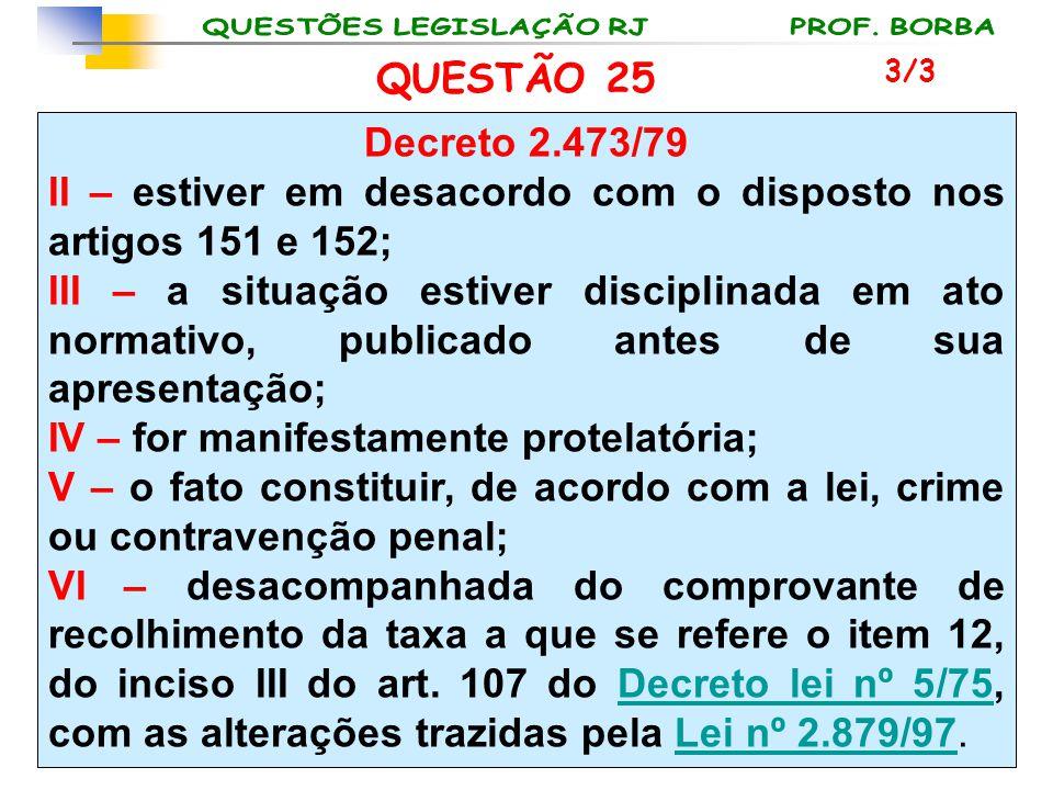 QUESTÃO 25 Decreto 2.473/79 II – estiver em desacordo com o disposto nos artigos 151 e 152; III – a situação estiver disciplinada em ato normativo, pu
