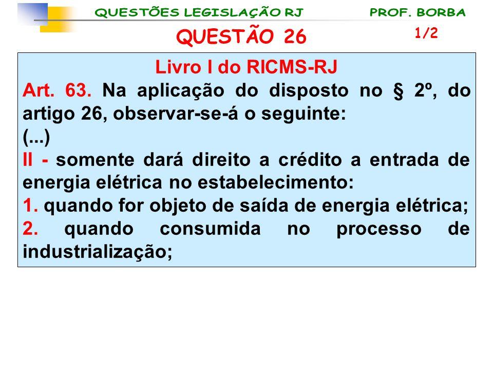 QUESTÃO 26 Livro I do RICMS-RJ Art. 63. Na aplicação do disposto no § 2º, do artigo 26, observar-se-á o seguinte: (...) II - somente dará direito a cr