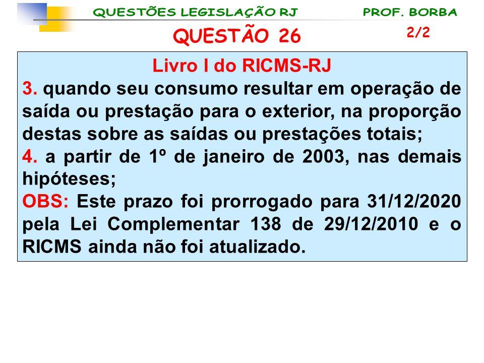 QUESTÃO 26 Livro I do RICMS-RJ 3. quando seu consumo resultar em operação de saída ou prestação para o exterior, na proporção destas sobre as saídas o