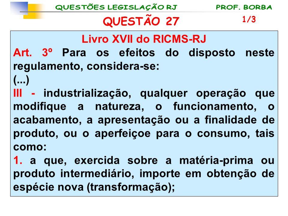 QUESTÃO 27 Livro XVII do RICMS-RJ Art. 3º Para os efeitos do disposto neste regulamento, considera-se: (...) III - industrialização, qualquer operação