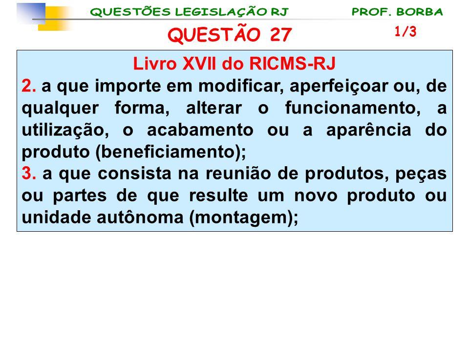 QUESTÃO 27 Livro XVII do RICMS-RJ 2. a que importe em modificar, aperfeiçoar ou, de qualquer forma, alterar o funcionamento, a utilização, o acabament