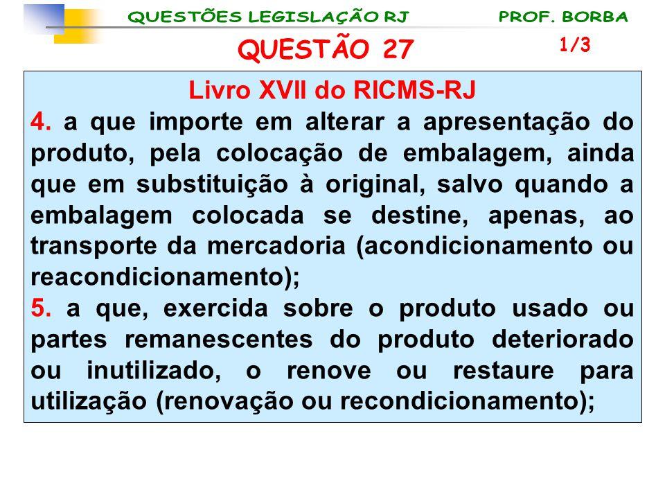 QUESTÃO 27 Livro XVII do RICMS-RJ 4. a que importe em alterar a apresentação do produto, pela colocação de embalagem, ainda que em substituição à orig