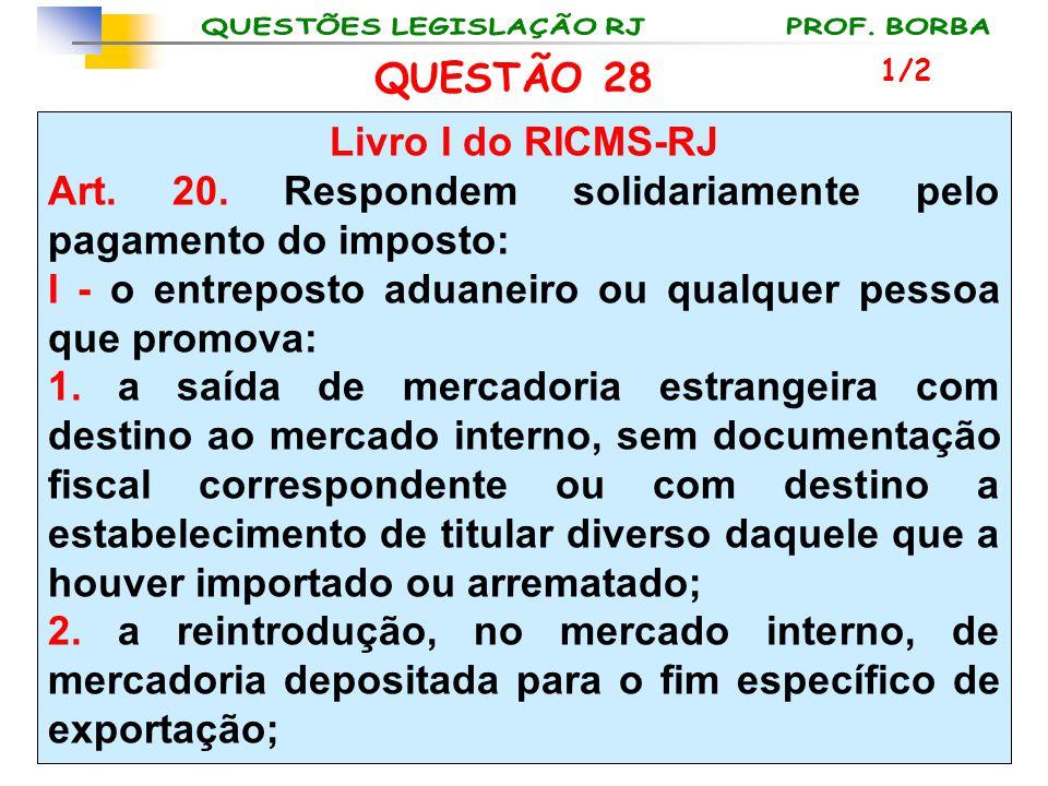 QUESTÃO 28 Livro I do RICMS-RJ Art. 20. Respondem solidariamente pelo pagamento do imposto: I - o entreposto aduaneiro ou qualquer pessoa que promova: