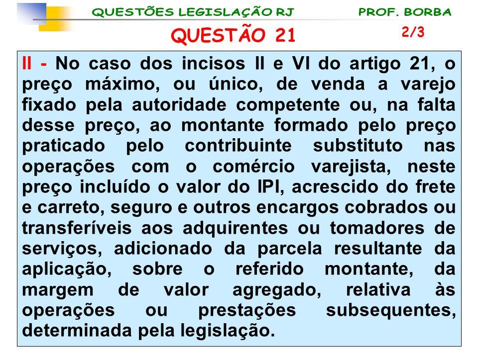 QUESTÃO 21 II - No caso dos incisos II e VI do artigo 21, o preço máximo, ou único, de venda a varejo fixado pela autoridade competente ou, na falta d
