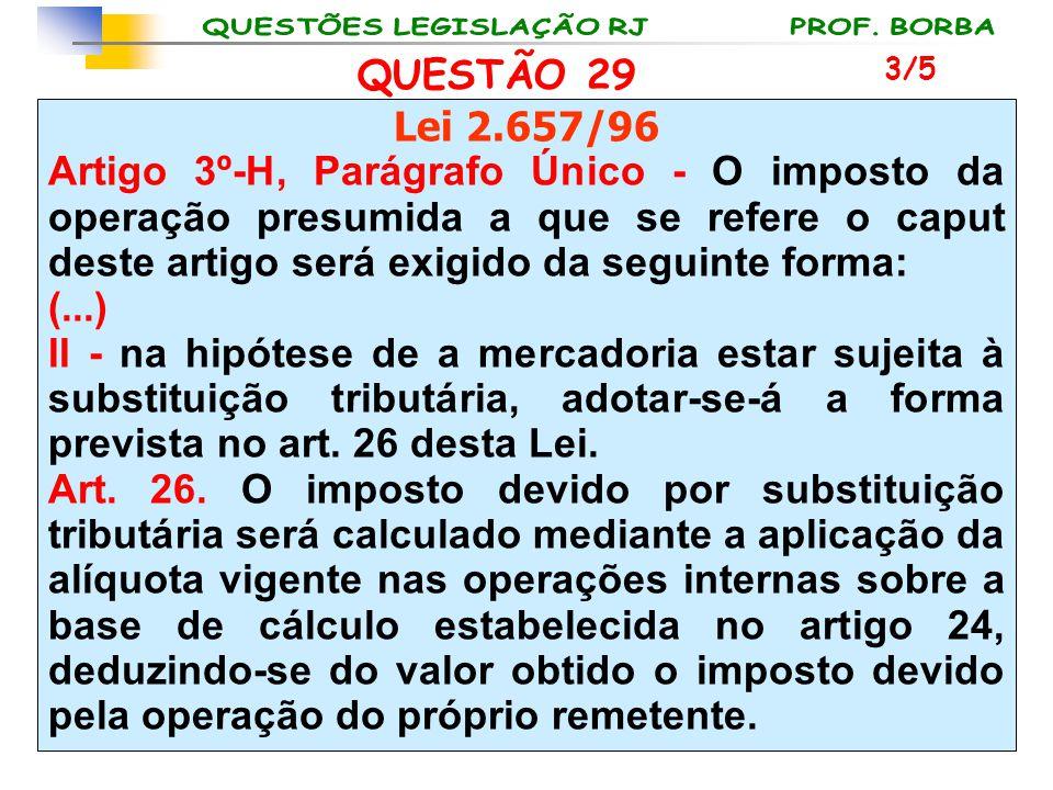QUESTÃO 29 Lei 2.657/96 Artigo 3º-H, Parágrafo Único - O imposto da operação presumida a que se refere o caput deste artigo será exigido da seguinte f
