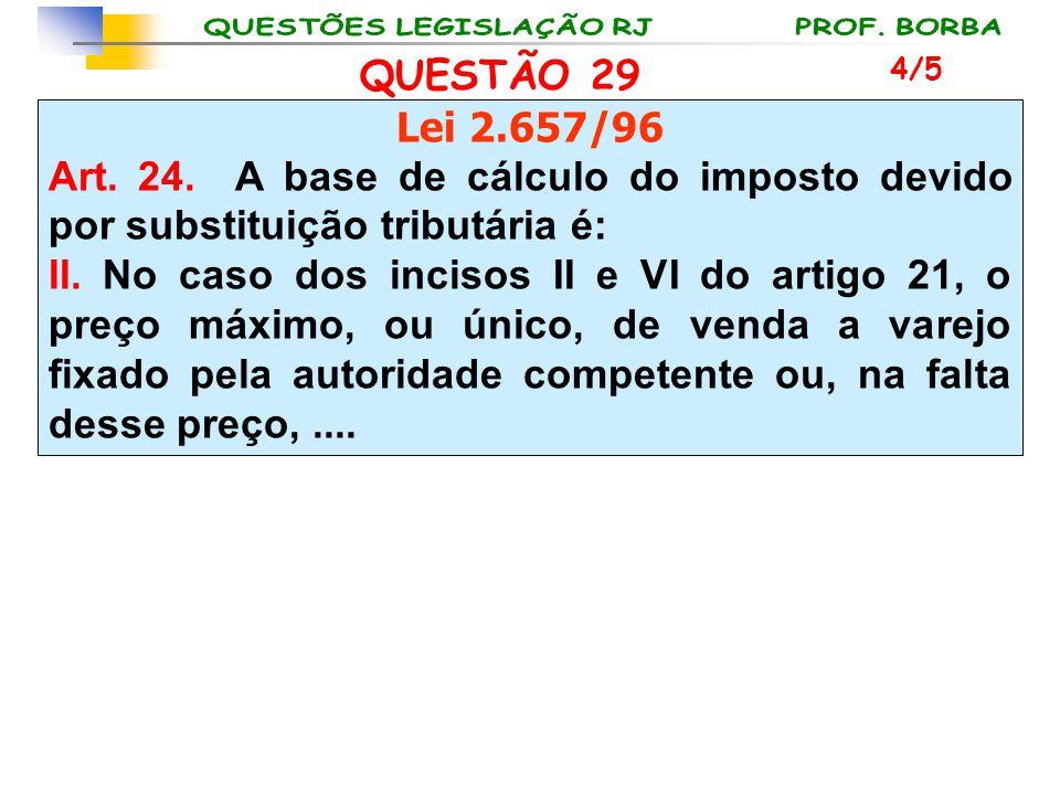 QUESTÃO 29 Lei 2.657/96 Art. 24. A base de cálculo do imposto devido por substituição tributária é: II. No caso dos incisos II e VI do artigo 21, o pr