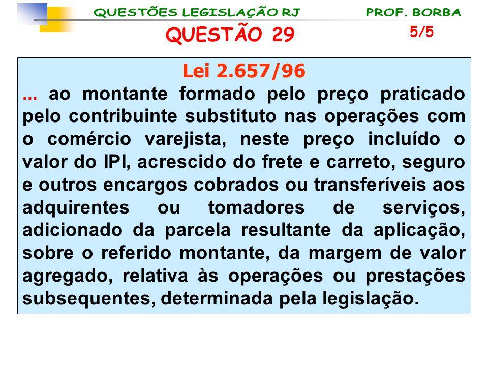 QUESTÃO 29 Lei 2.657/96... ao montante formado pelo preço praticado pelo contribuinte substituto nas operações com o comércio varejista, neste preço i