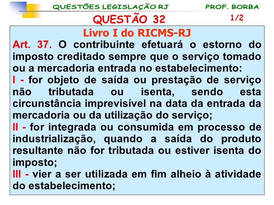 QUESTÃO 32 Livro I do RICMS-RJ Art. 37. O contribuinte efetuará o estorno do imposto creditado sempre que o serviço tomado ou a mercadoria entrada no