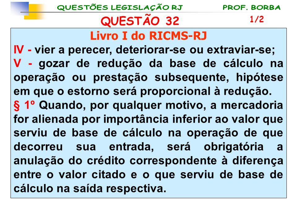 QUESTÃO 32 Livro I do RICMS-RJ IV - vier a perecer, deteriorar-se ou extraviar-se; V - gozar de redução da base de cálculo na operação ou prestação su