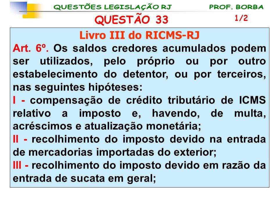 QUESTÃO 33 Livro III do RICMS-RJ Art. 6º. Os saldos credores acumulados podem ser utilizados, pelo próprio ou por outro estabelecimento do detentor, o