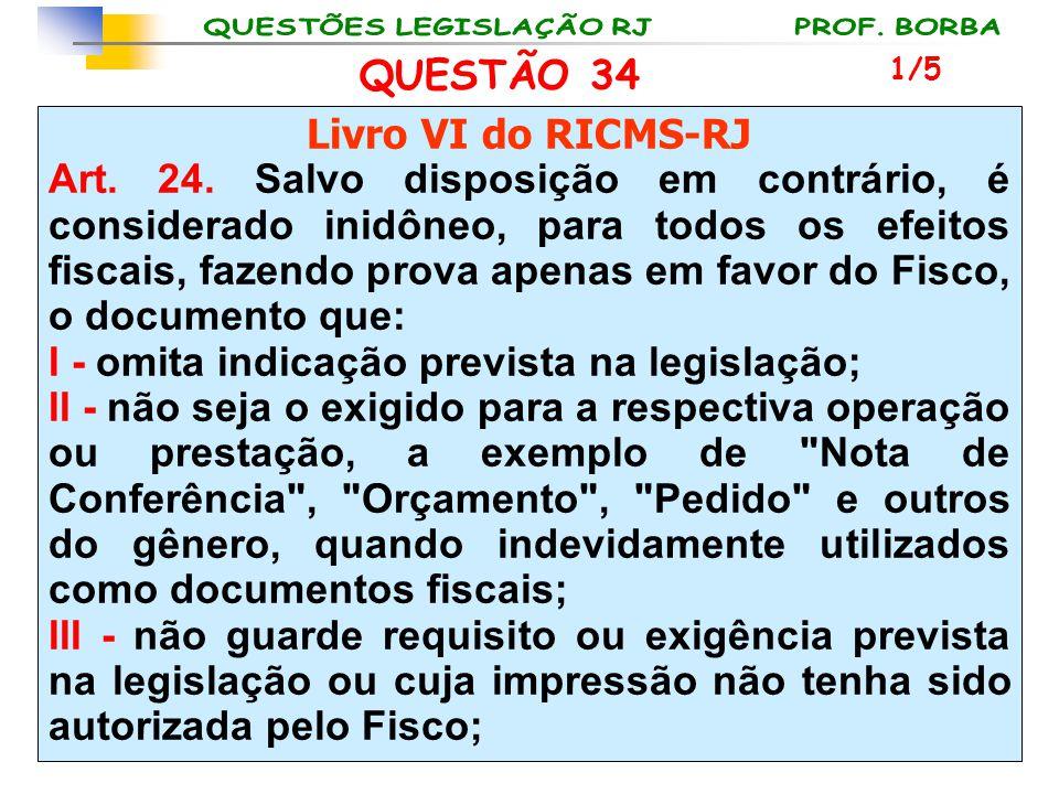 QUESTÃO 34 Livro VI do RICMS-RJ Art. 24. Salvo disposição em contrário, é considerado inidôneo, para todos os efeitos fiscais, fazendo prova apenas em