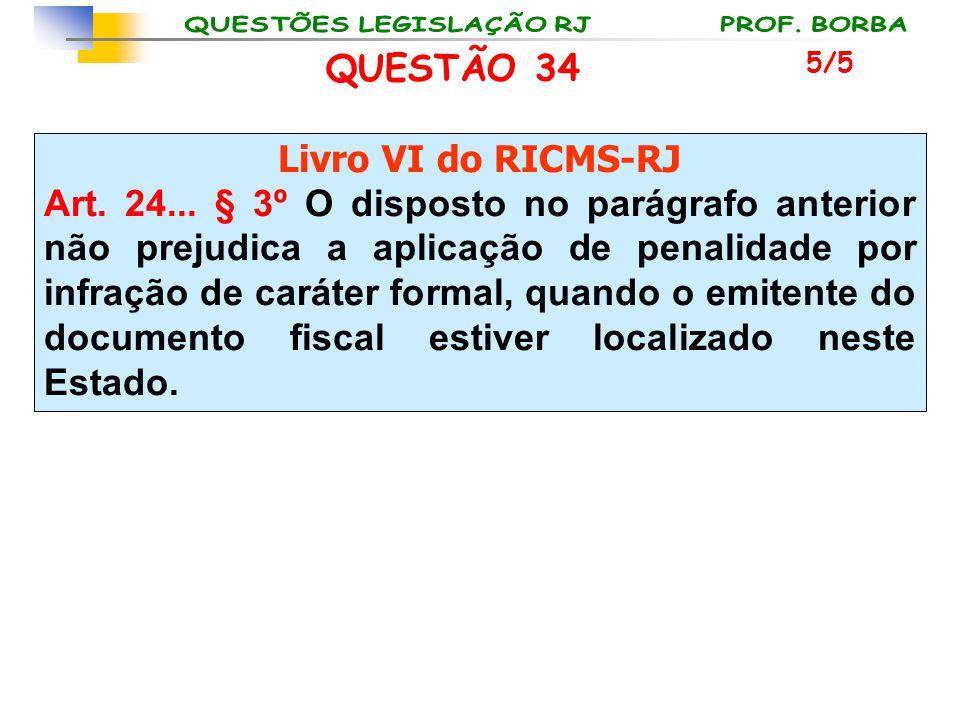 QUESTÃO 34 Livro VI do RICMS-RJ Art. 24... § 3º O disposto no parágrafo anterior não prejudica a aplicação de penalidade por infração de caráter forma