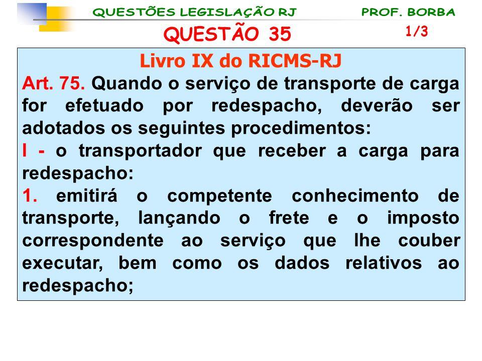 QUESTÃO 35 Livro IX do RICMS-RJ Art. 75. Quando o serviço de transporte de carga for efetuado por redespacho, deverão ser adotados os seguintes proced