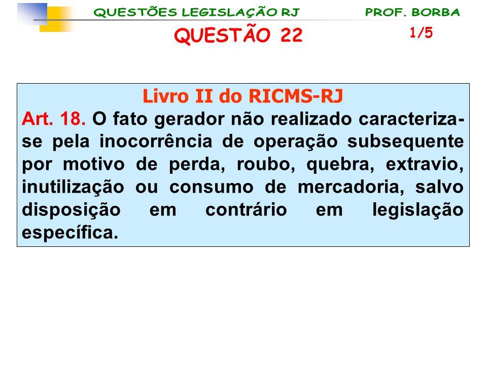 QUESTÃO 22 Livro II do RICMS-RJ Art. 18. O fato gerador não realizado caracteriza- se pela inocorrência de operação subsequente por motivo de perda, r