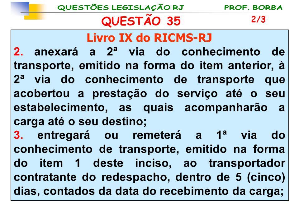 QUESTÃO 35 Livro IX do RICMS-RJ 2. anexará a 2ª via do conhecimento de transporte, emitido na forma do item anterior, à 2ª via do conhecimento de tran
