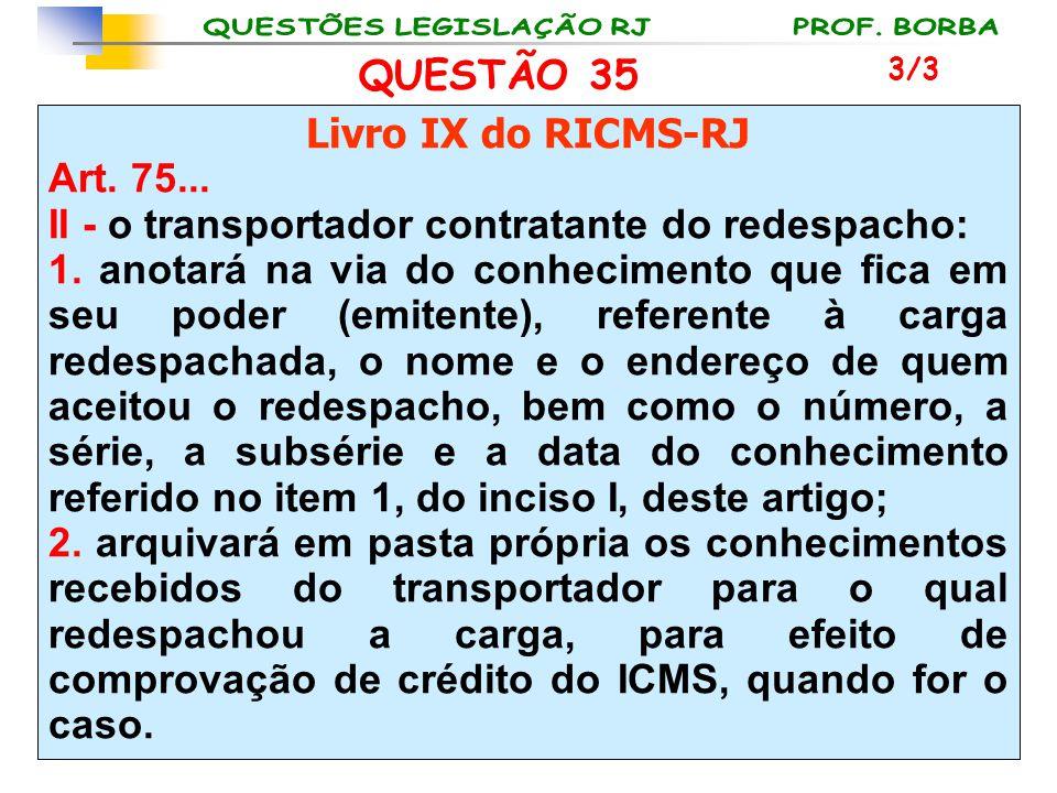 QUESTÃO 35 Livro IX do RICMS-RJ Art. 75... II - o transportador contratante do redespacho: 1. anotará na via do conhecimento que fica em seu poder (em