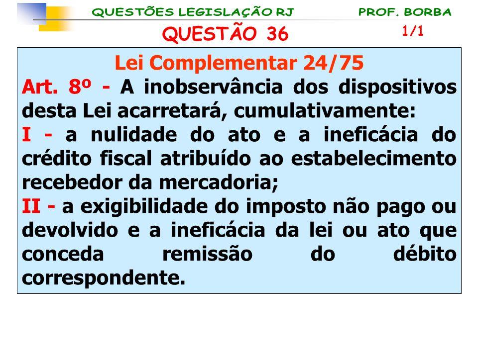 QUESTÃO 36 Lei Complementar 24/75 Art. 8º - A inobservância dos dispositivos desta Lei acarretará, cumulativamente: I - a nulidade do ato e a ineficác