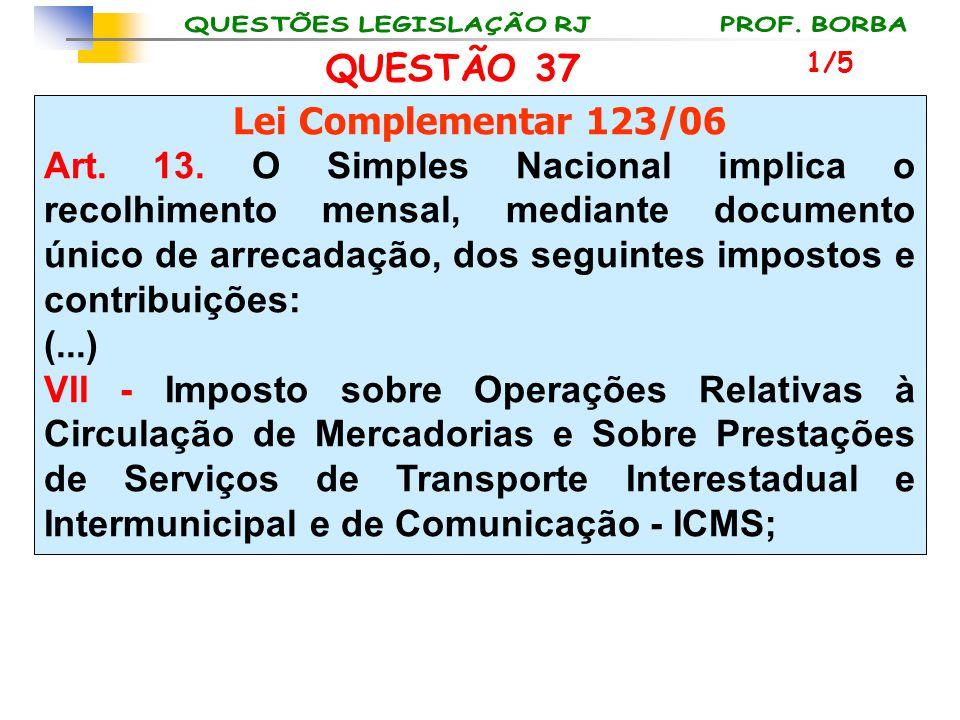 QUESTÃO 37 Lei Complementar 123/06 Art. 13. O Simples Nacional implica o recolhimento mensal, mediante documento único de arrecadação, dos seguintes i