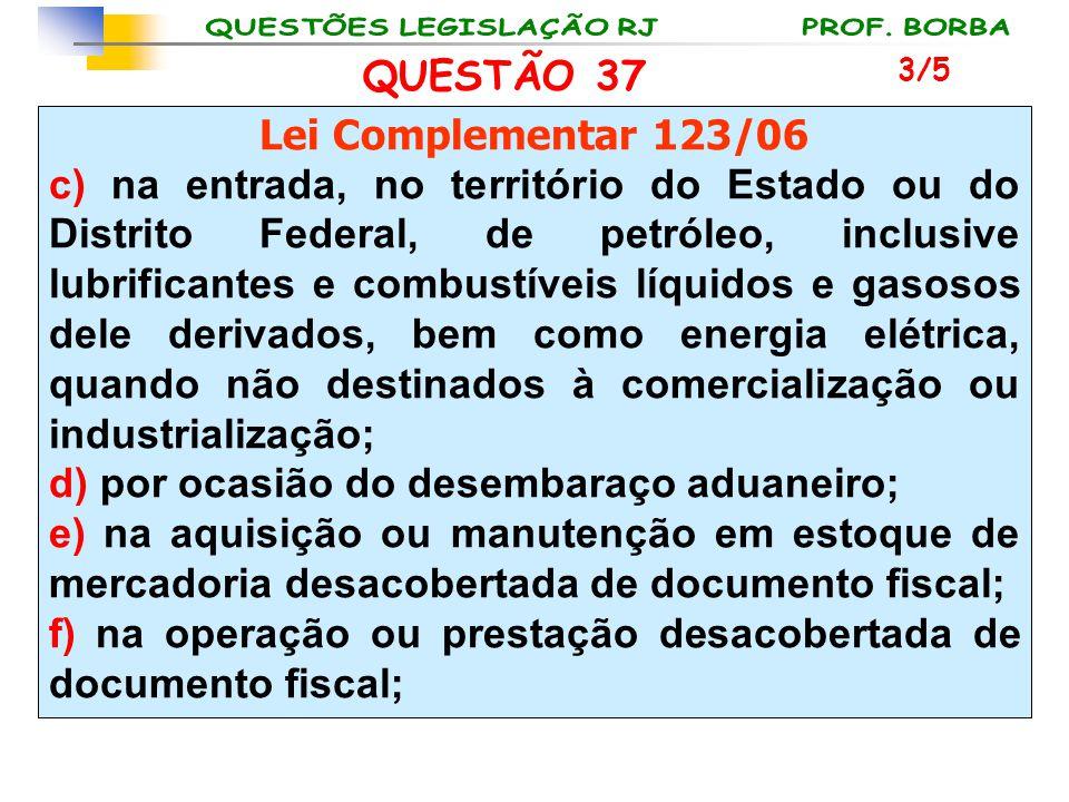 QUESTÃO 37 Lei Complementar 123/06 c) na entrada, no território do Estado ou do Distrito Federal, de petróleo, inclusive lubrificantes e combustíveis
