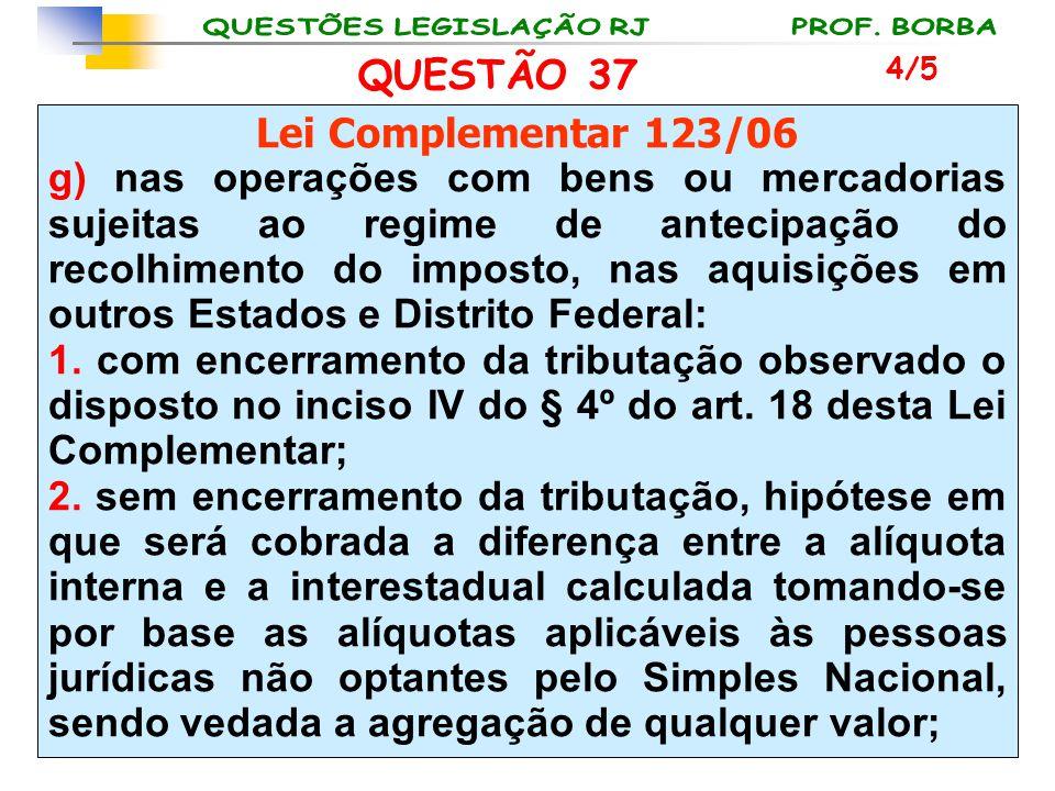 QUESTÃO 37 Lei Complementar 123/06 g) nas operações com bens ou mercadorias sujeitas ao regime de antecipação do recolhimento do imposto, nas aquisiçõ