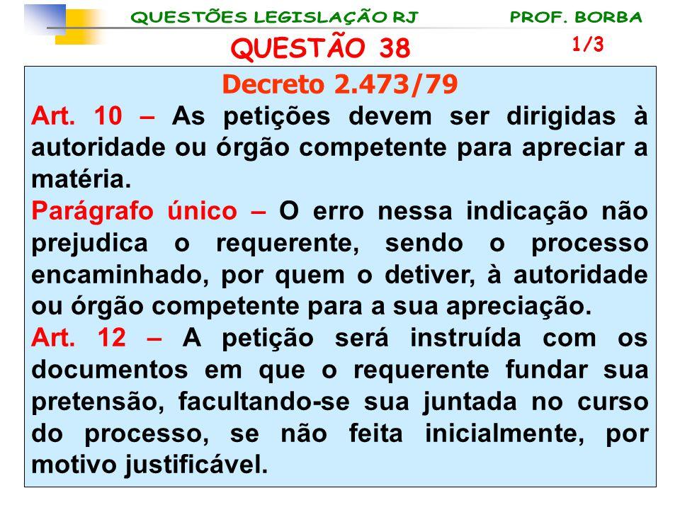 QUESTÃO 38 Decreto 2.473/79 Art. 10 – As petições devem ser dirigidas à autoridade ou órgão competente para apreciar a matéria. Parágrafo único – O er