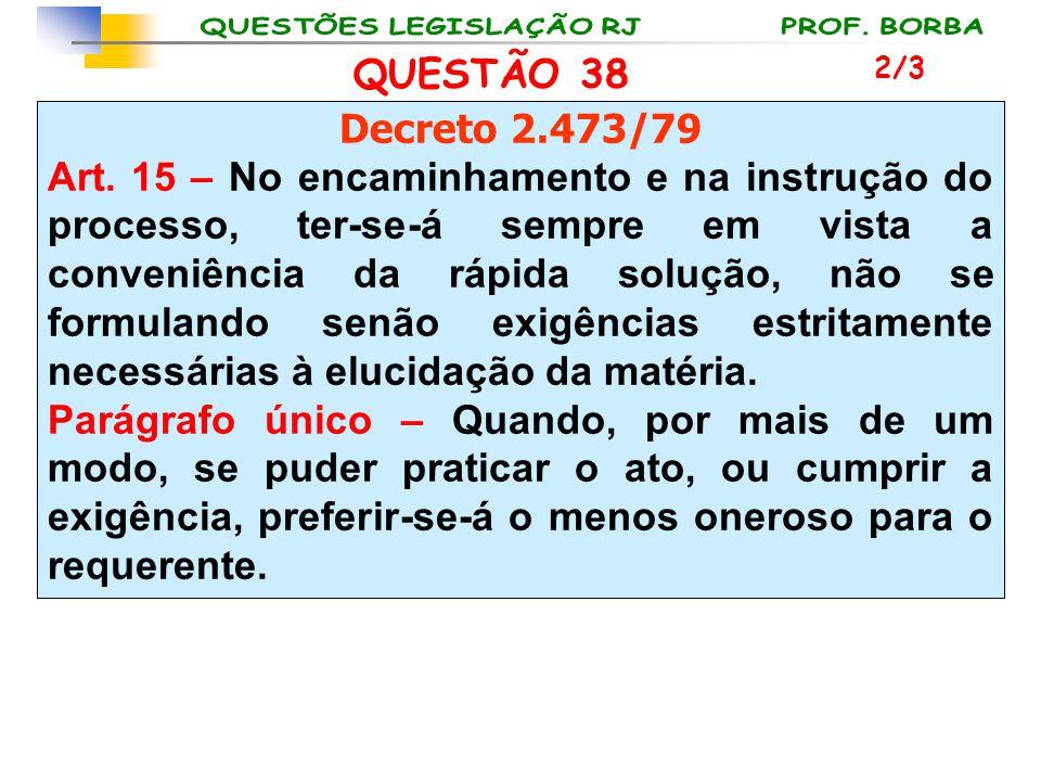 QUESTÃO 38 Decreto 2.473/79 Art. 15 – No encaminhamento e na instrução do processo, ter-se-á sempre em vista a conveniência da rápida solução, não se