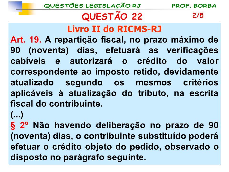 QUESTÃO 22 Livro II do RICMS-RJ Art. 19. A repartição fiscal, no prazo máximo de 90 (noventa) dias, efetuará as verificações cabíveis e autorizará o c