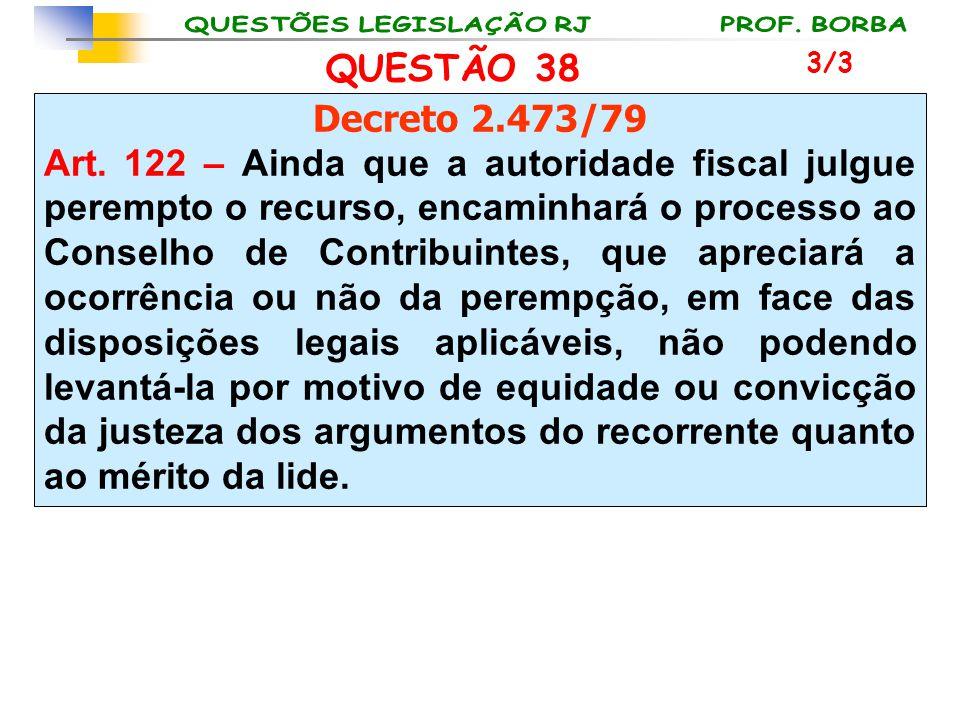 QUESTÃO 38 Decreto 2.473/79 Art. 122 – Ainda que a autoridade fiscal julgue perempto o recurso, encaminhará o processo ao Conselho de Contribuintes, q