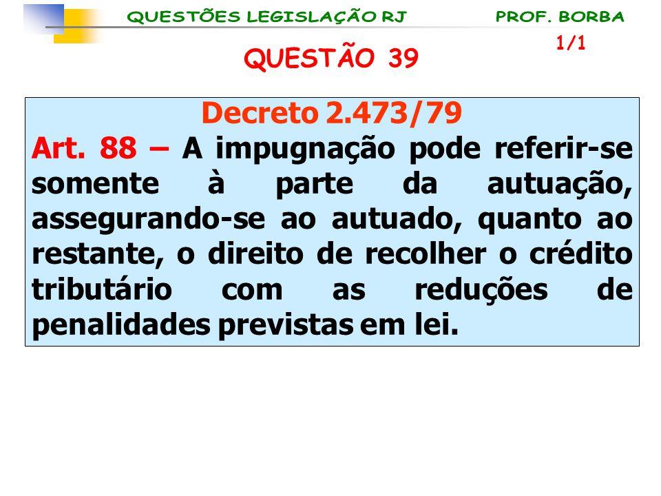 QUESTÃO 39 Decreto 2.473/79 Art. 88 – A impugnação pode referir-se somente à parte da autuação, assegurando-se ao autuado, quanto ao restante, o direi