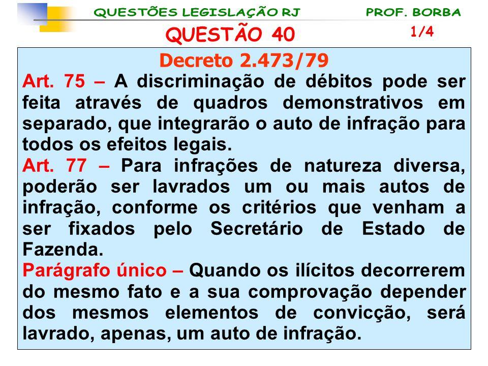 QUESTÃO 40 Decreto 2.473/79 Art. 75 – A discriminação de débitos pode ser feita através de quadros demonstrativos em separado, que integrarão o auto d