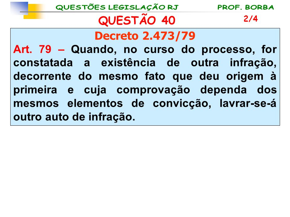 QUESTÃO 40 Decreto 2.473/79 Art. 79 – Quando, no curso do processo, for constatada a existência de outra infração, decorrente do mesmo fato que deu or