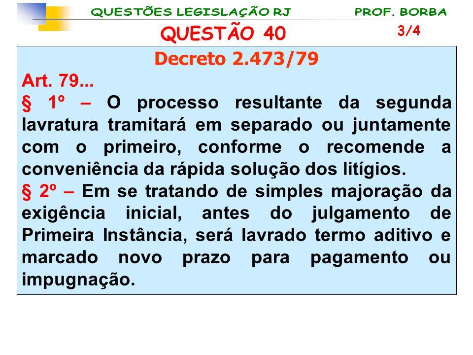 QUESTÃO 40 Decreto 2.473/79 Art. 79... § 1º – O processo resultante da segunda lavratura tramitará em separado ou juntamente com o primeiro, conforme