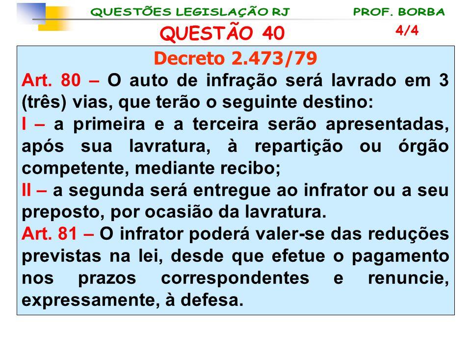QUESTÃO 40 Decreto 2.473/79 Art. 80 – O auto de infração será lavrado em 3 (três) vias, que terão o seguinte destino: I – a primeira e a terceira serã