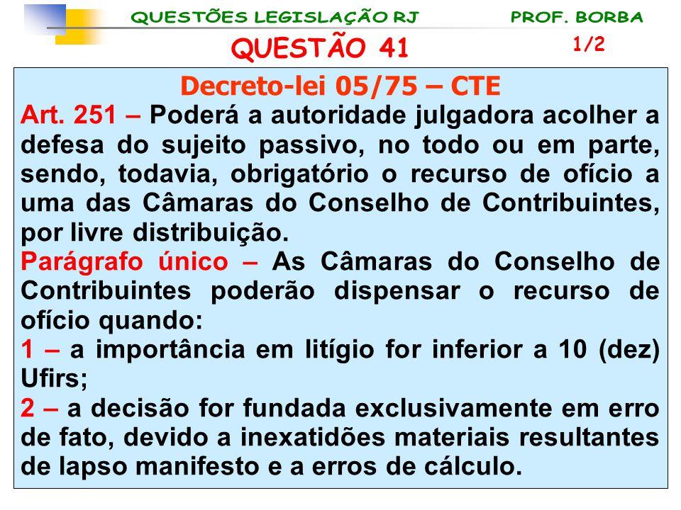 QUESTÃO 41 Decreto-lei 05/75 – CTE Art. 251 – Poderá a autoridade julgadora acolher a defesa do sujeito passivo, no todo ou em parte, sendo, todavia,