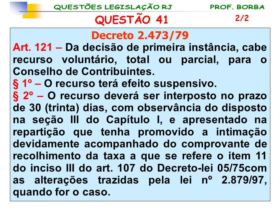 QUESTÃO 41 Decreto 2.473/79 Art. 121 – Da decisão de primeira instância, cabe recurso voluntário, total ou parcial, para o Conselho de Contribuintes.