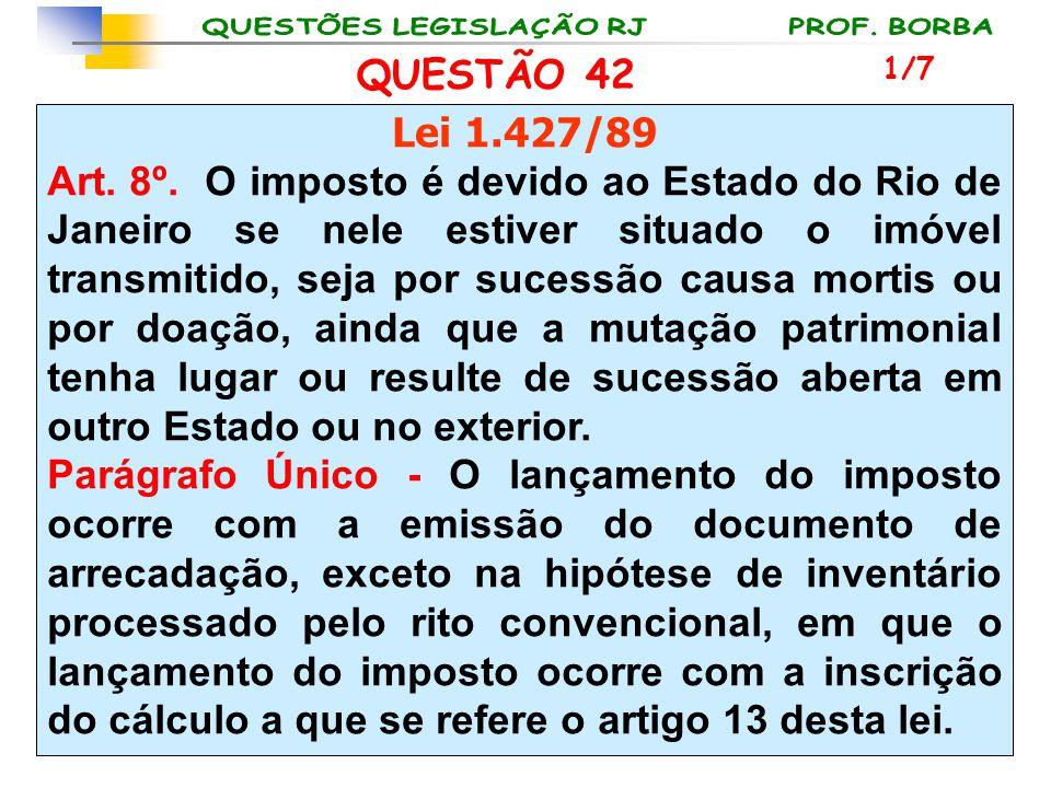 QUESTÃO 42 Lei 1.427/89 Art. 8º. O imposto é devido ao Estado do Rio de Janeiro se nele estiver situado o imóvel transmitido, seja por sucessão causa