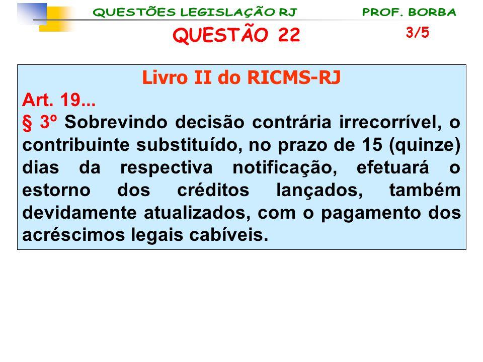 QUESTÃO 22 Livro II do RICMS-RJ Art. 19... § 3º Sobrevindo decisão contrária irrecorrível, o contribuinte substituído, no prazo de 15 (quinze) dias da