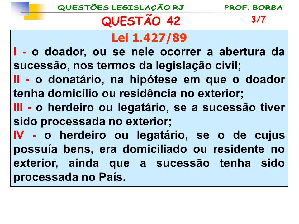 QUESTÃO 42 Lei 1.427/89 I - o doador, ou se nele ocorrer a abertura da sucessão, nos termos da legislação civil; II - o donatário, na hipótese em que